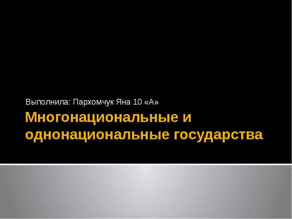 Многонациональные и однонациональные государства Выполнила: Пархомчук Яна 10 «А»