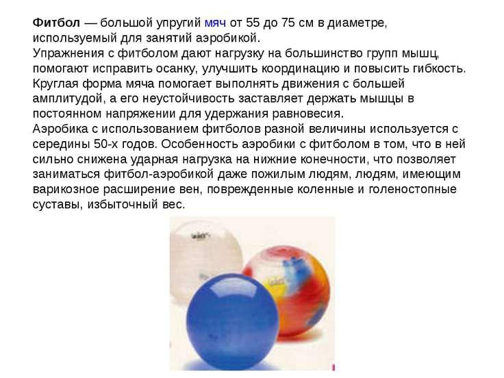 Фитбол— большой упругий мяч от 55 до 75см в диаметре, используемый для заня...