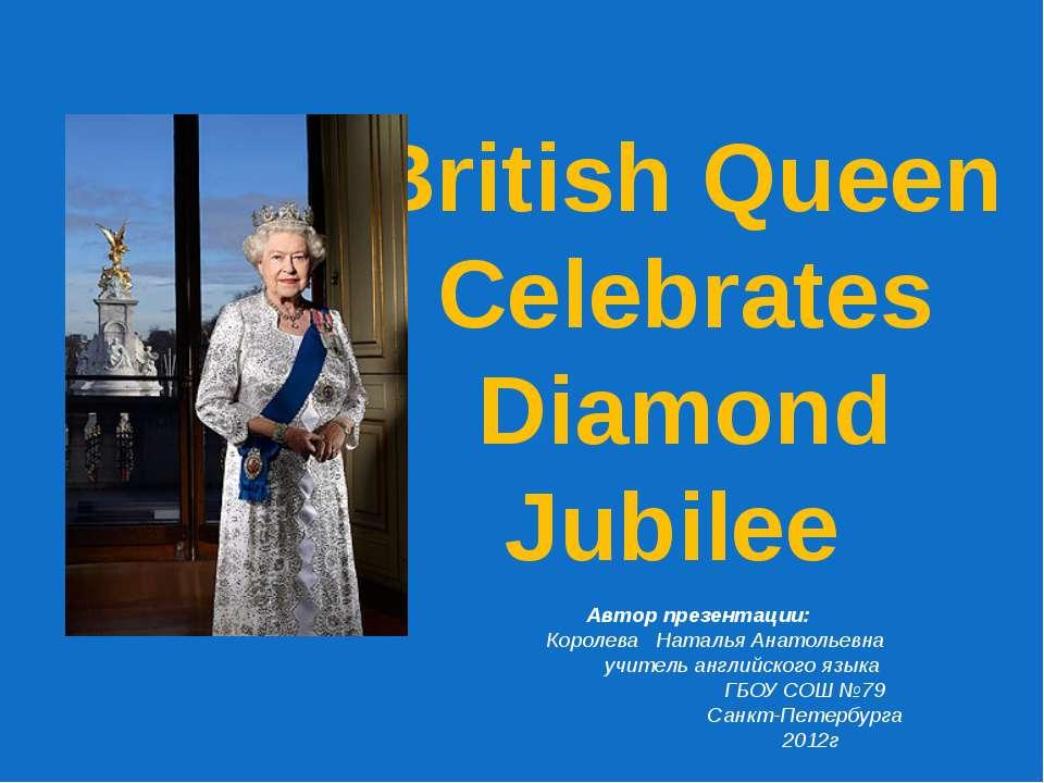 British Queen Celebrates Diamond Jubilee Автор презентации: Королева Наталья ...