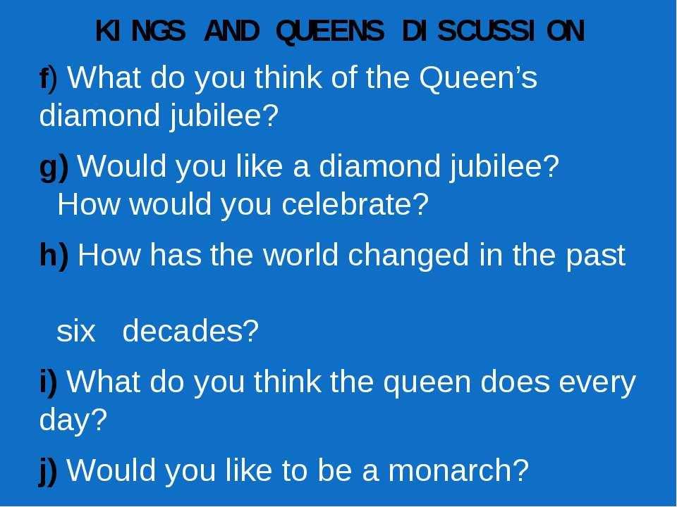 KINGS AND QUEENS DISCUSSION f) What do you think of the Queen's diamond jubil...