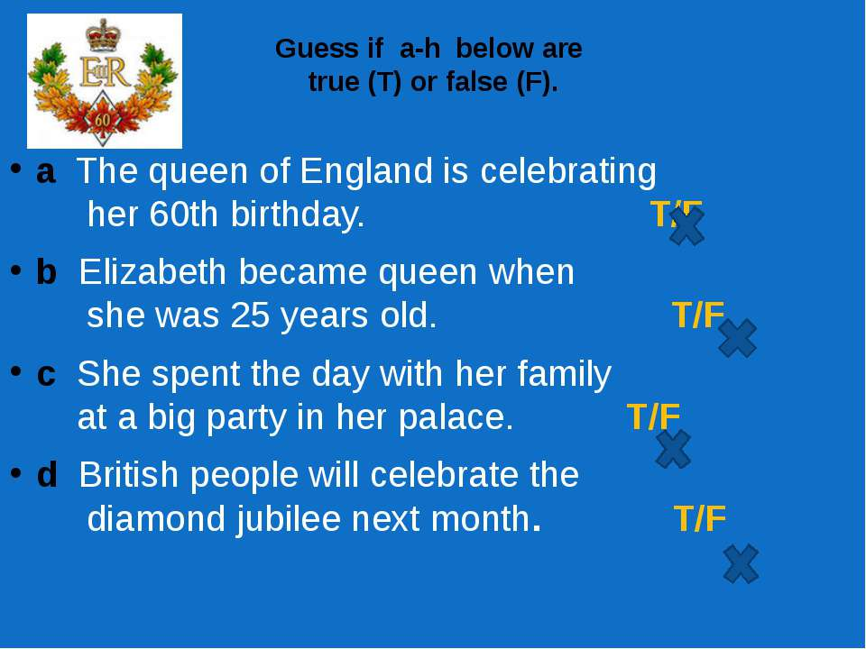 Guess if  a-h  below are true (T) or false (F). a The queen of England is cel...