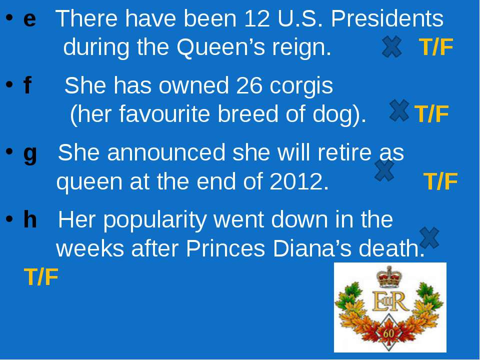 e There have been 12 U.S. Presidents during the Queen's reign. T/F f She has ...