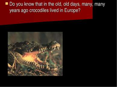 Do you know that in the old, old days, many, many years ago crocodiles lived ...