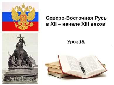 * Северо-Восточная Русь в XII – начале XIII веков Урок 18.