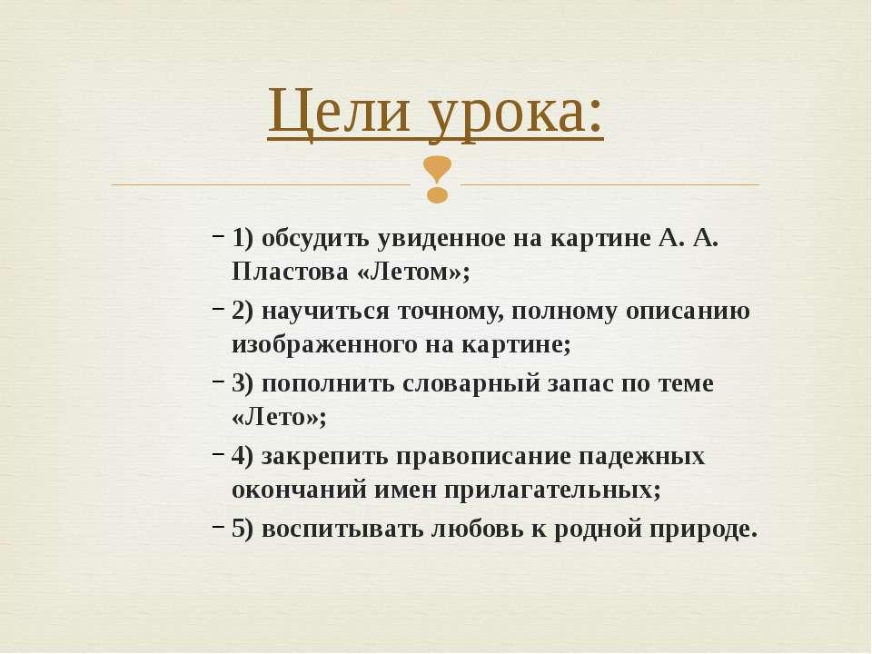 1) обсудить увиденное на картине А. А. Пластова «Летом»; 2) научиться точному...