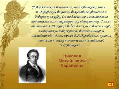 П.А.Вяземский вспоминал, что «Пушкину лишь … и Жуковский внушали безусловное ...