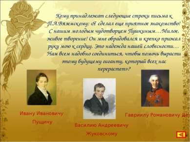 Кому принадлежат следующие строки письма к П.А.Вяземскому: «Я сделал еще прия...
