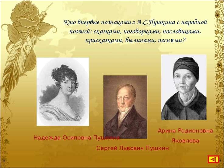 Кто впервые познакомил А.С.Пушкина с народной поэзией: сказками, поговорками,...