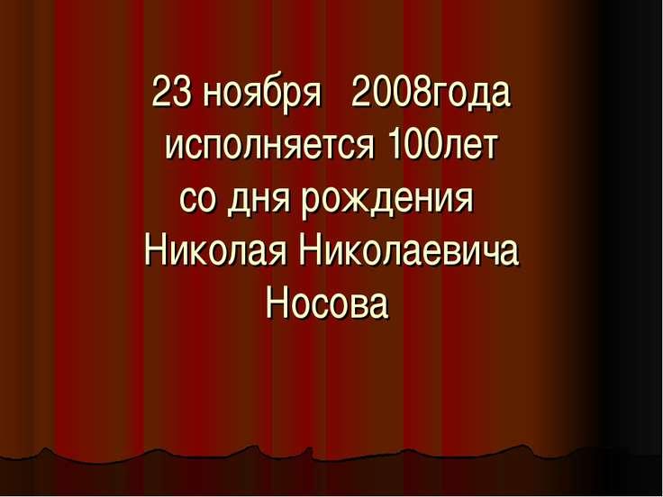 23 ноября 2008года исполняется 100лет со дня рождения Николая Николаевича Носова