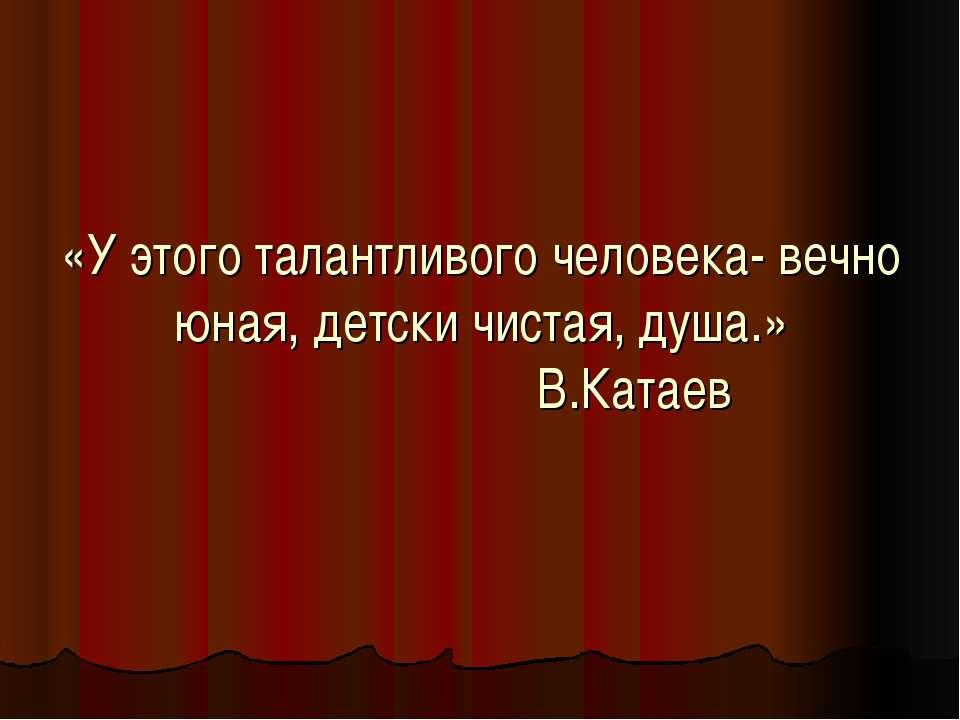 «У этого талантливого человека- вечно юная, детски чистая, душа.» В.Катаев