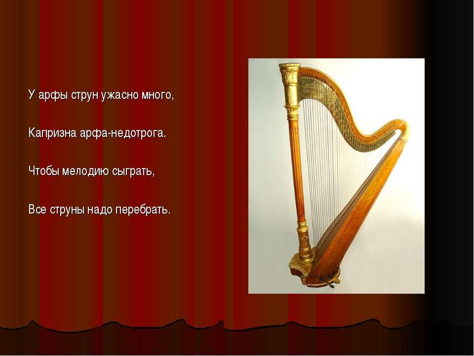 У арфы струн ужасно много, Капризна арфа-недотрога. Чтобы мелодию сыграть, Вс...