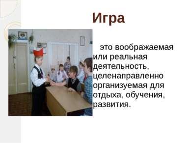 Игра это воображаемая или реальная деятельность, целенаправленно организуемая...