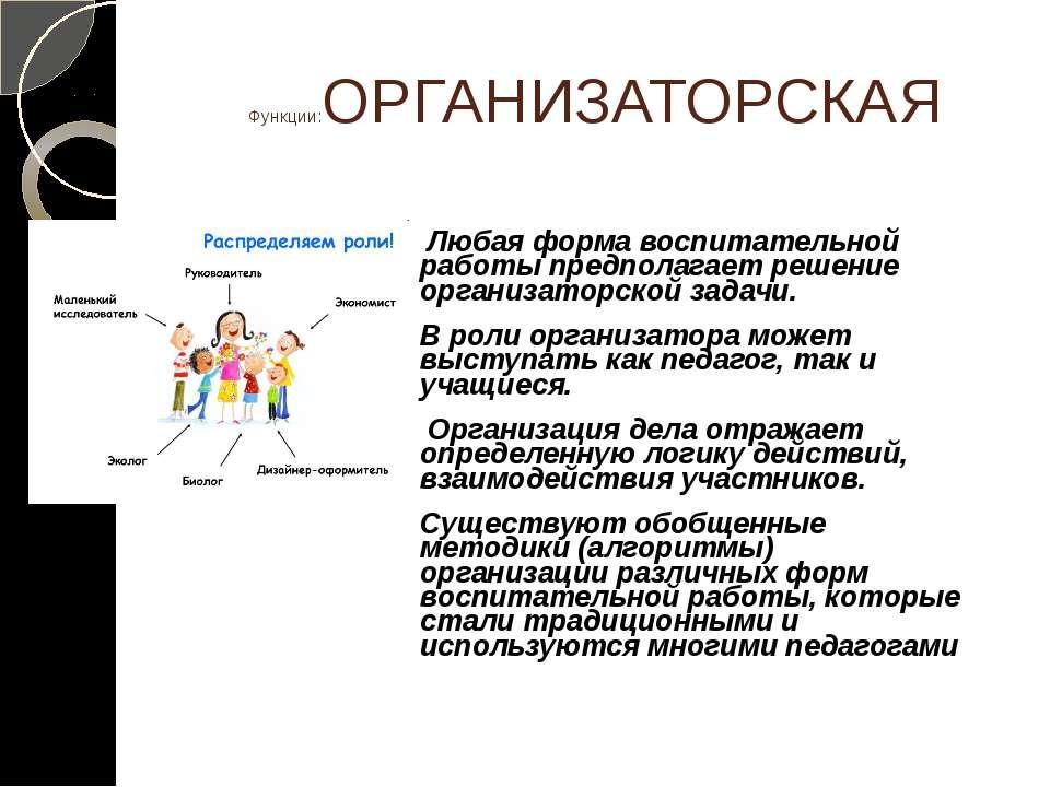 Функции:ОРГАНИЗАТОРСКАЯ Любая форма воспитательной работы предполагает решени...