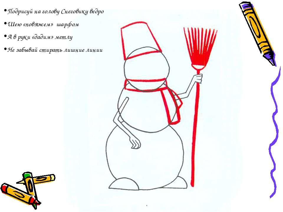 Подрисуй на голову Снеговику ведро Шею «повяжем» шарфом А в руки «дадим» метл...