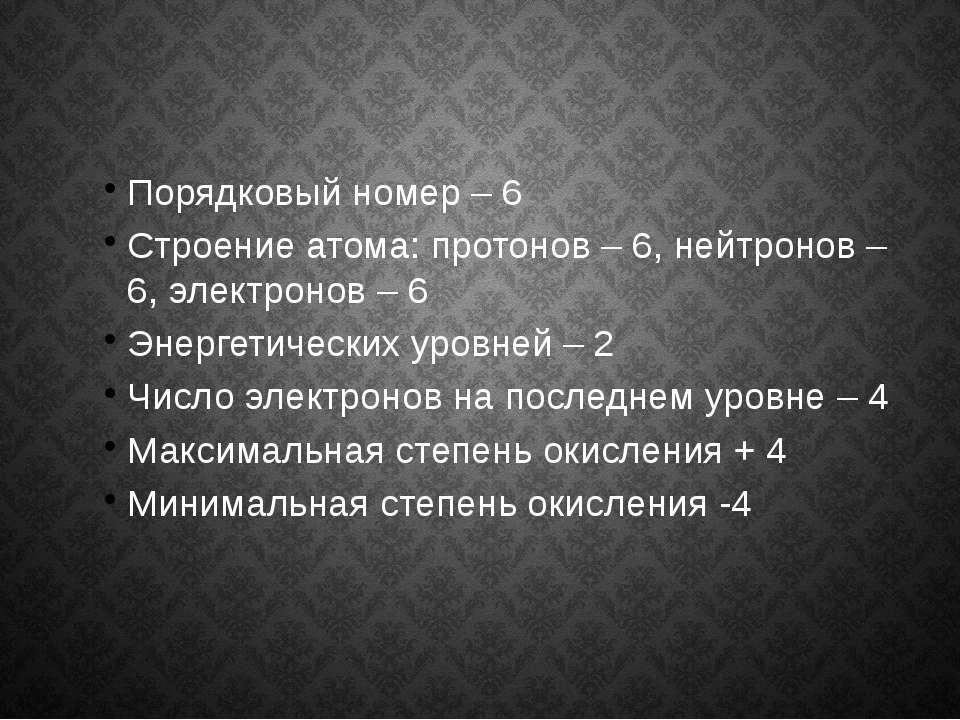 Порядковый номер – 6 Строение атома: протонов – 6, нейтронов – 6, электронов ...