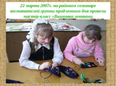 22 марта 2007г. на районом семинаре воспитателей группы продленного дня прове...