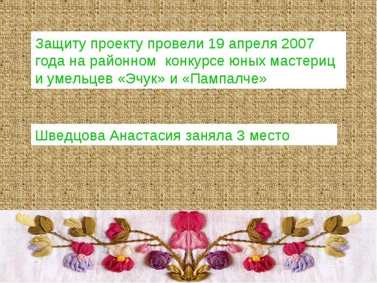 Защиту проекту провели 19 апреля 2007 года на районном конкурсе юных мастериц...