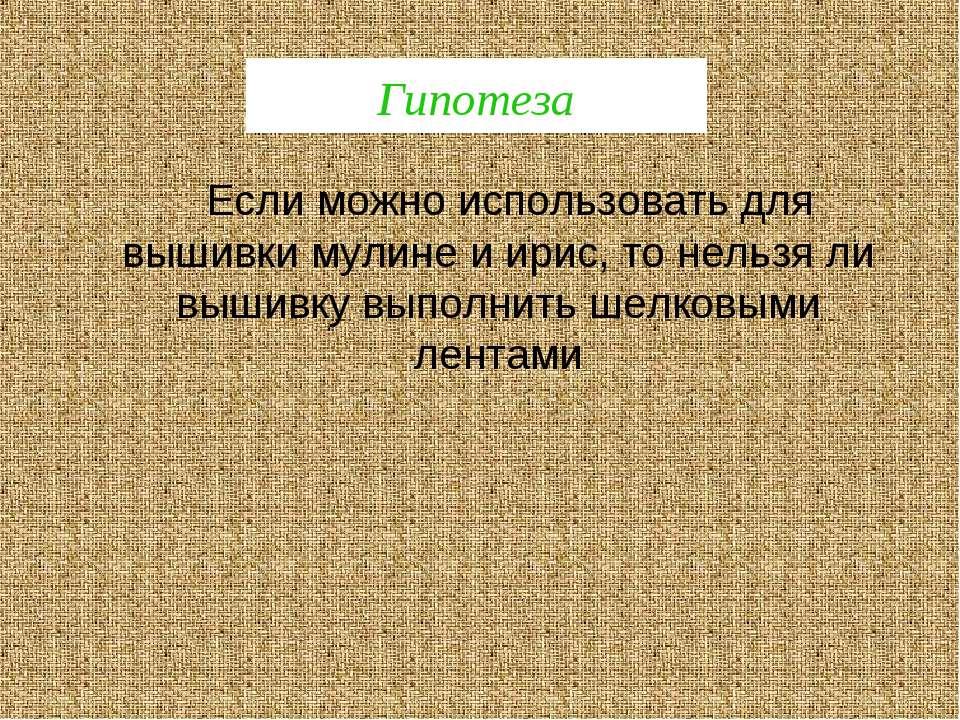 Гипотеза Если можно использовать для вышивки мулине и ирис, то нельзя ли выши...