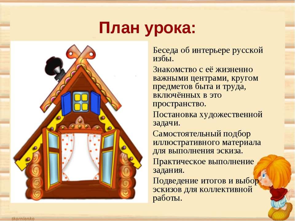 План урока: Беседа об интерьере русской избы. Знакомство с её жизненно важным...