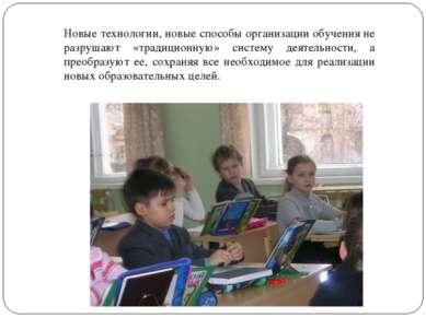 Новые технологии, новые способы организации обучения не разрушают «традиционн...