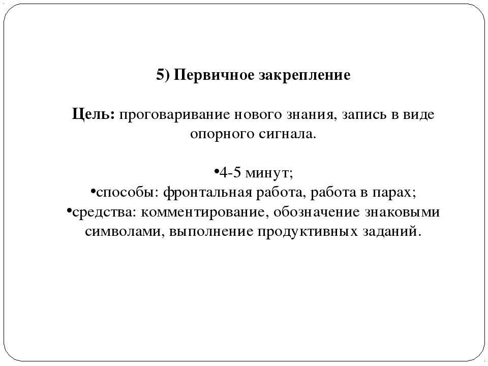5) Первичное закрепление Цель: проговаривание нового знания, запись в виде оп...