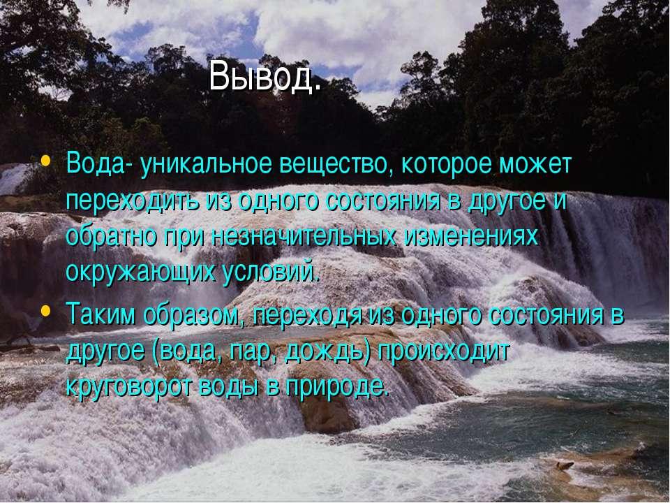 Вывод. Вода- уникальное вещество, которое может переходить из одного состояни...