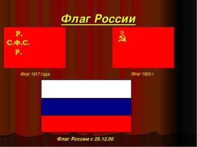 Флаг России Флаг 1917 года Флаг 1924 г. Флаг России с 25.12.00