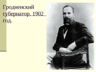 Гродненский губернатор. 1902 год.