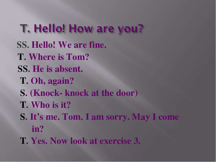SS. Hello! We are fine. T. Where is Tom? SS. He is absent. T. Oh, again? S. (...
