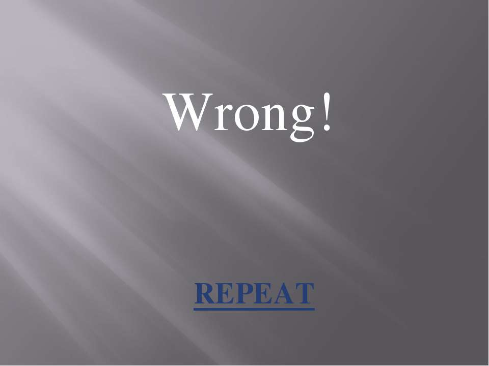 Wrong! REPEAT