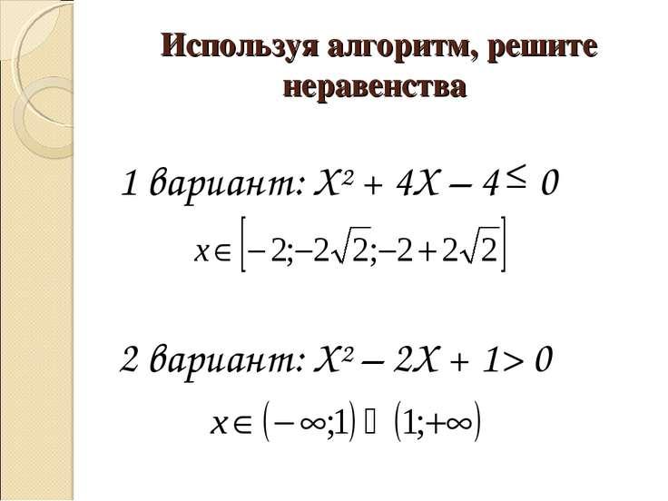 Используя алгоритм, решите неравенства 1 вариант: Х² + 4Х – 4 0 2 вариант: Х²...