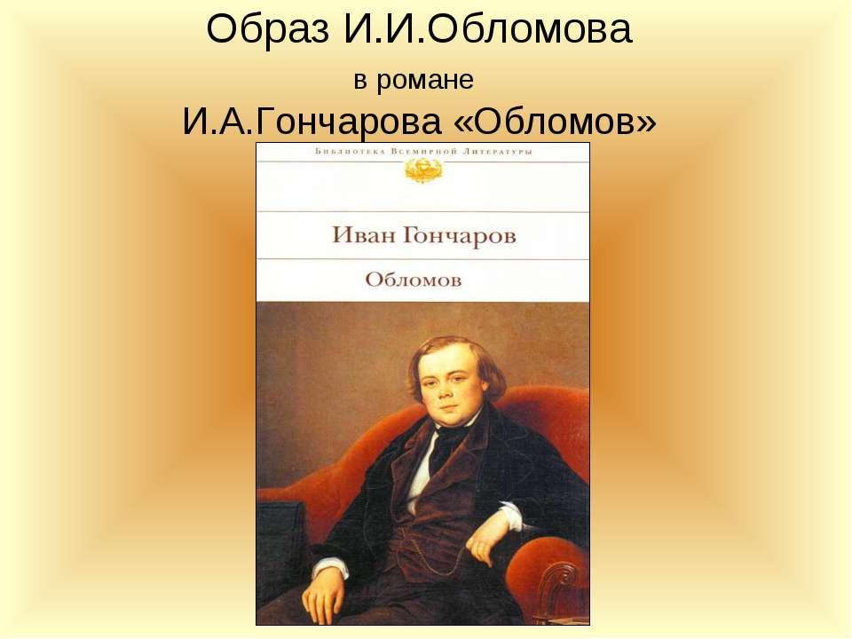 Образ И.И.Обломова в романе И.А.Гончарова «Обломов»