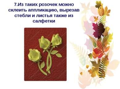 7.Из таких розочек можно склеить аппликацию, вырезав стебли и листья также из...