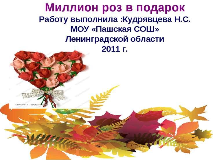 Миллион роз в подарок Работу выполнила :Кудрявцева Н.С. МОУ «Пашская СОШ» Лен...