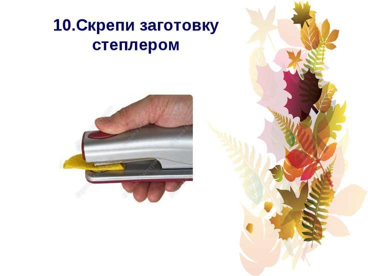 10.Скрепи заготовку степлером