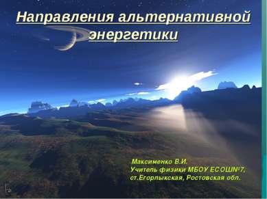 Направления альтернативной энергетики Максименко В.И. Учитель физики МБОУ ЕСО...