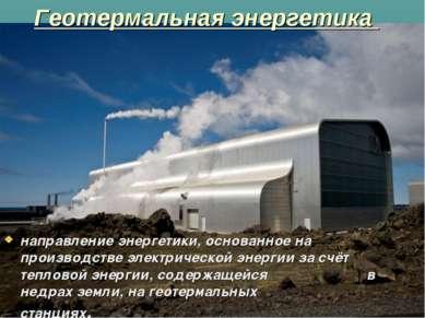 Геотермальная энергетика направление энергетики, основанное на производстве ...