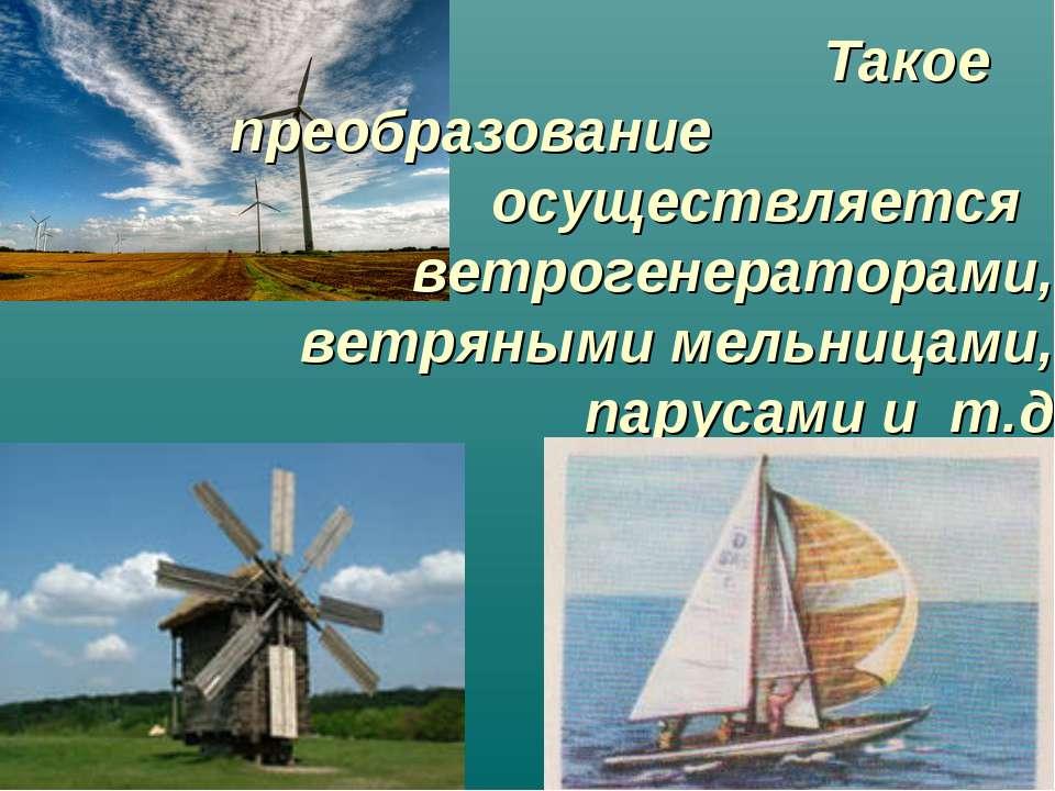 Такое преобразование осуществляется ветрогенераторами, ветряными мельницами, ...