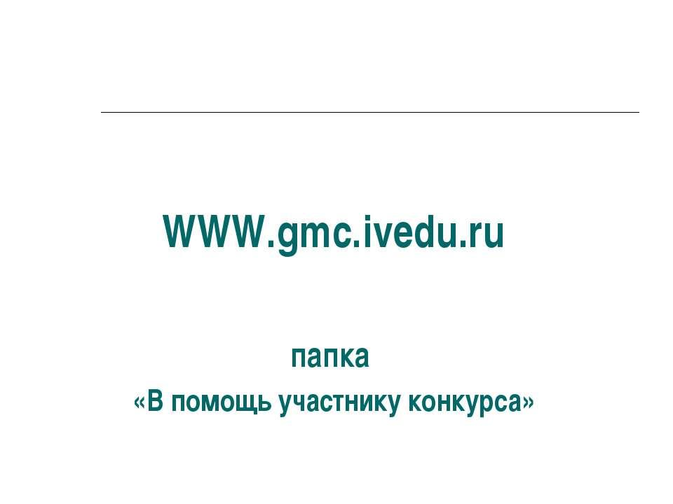 WWW.gmc.ivedu.ru папка «В помощь участнику конкурса»