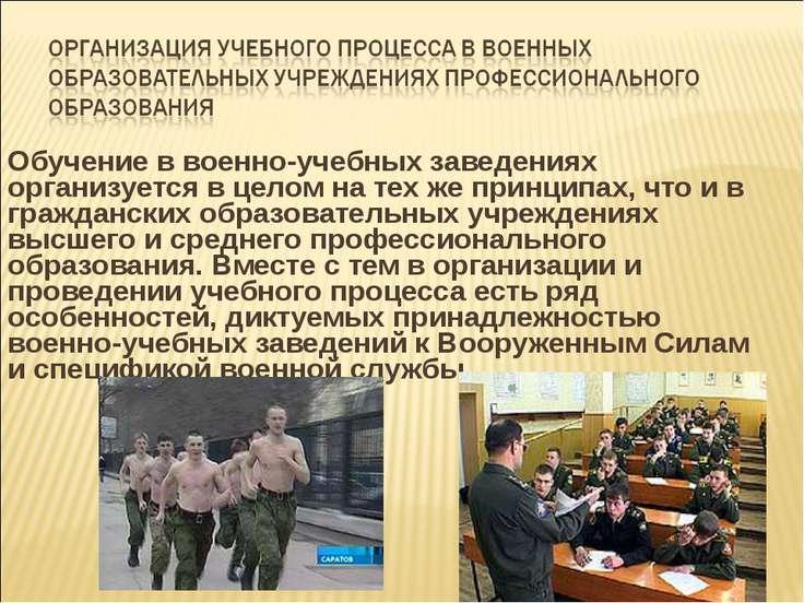Обучение в военно-учебных заведениях организуется в целом на тех же принципах...