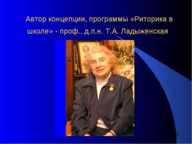 Автор концепции, программы «Риторика в школе» - проф., д.п.н. Т.А. Ладыженская