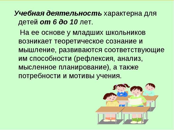 Учебная деятельность характерна для детей от 6 до 10 лет. На ее основе у млад...