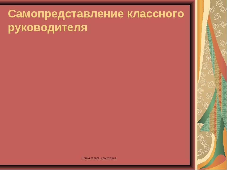 Самопредставление классного руководителя Лойко Ольга Хамитовна Лойко Ольга Ха...