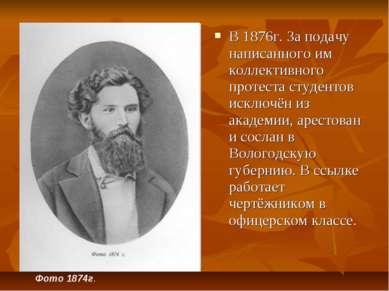 В 1876г. За подачу написанного им коллективного протеста студентов исключён и...