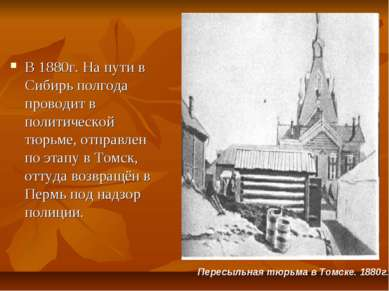 В 1880г. На пути в Сибирь полгода проводит в политической тюрьме, отправлен п...