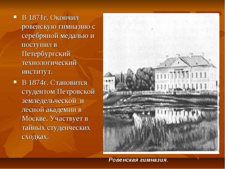 В 1871г. Окончил ровенскую гимназию с серебряной медалью и поступил в Петербу...