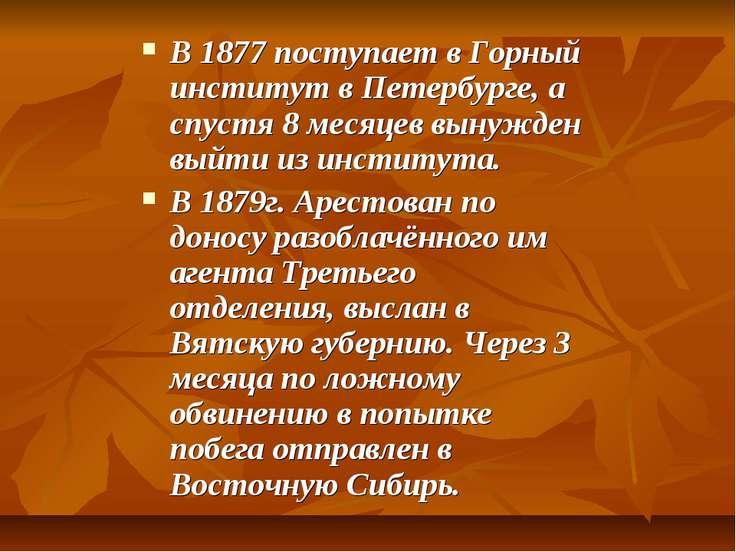 В 1877 поступает в Горный институт в Петербурге, а спустя 8 месяцев вынужден ...