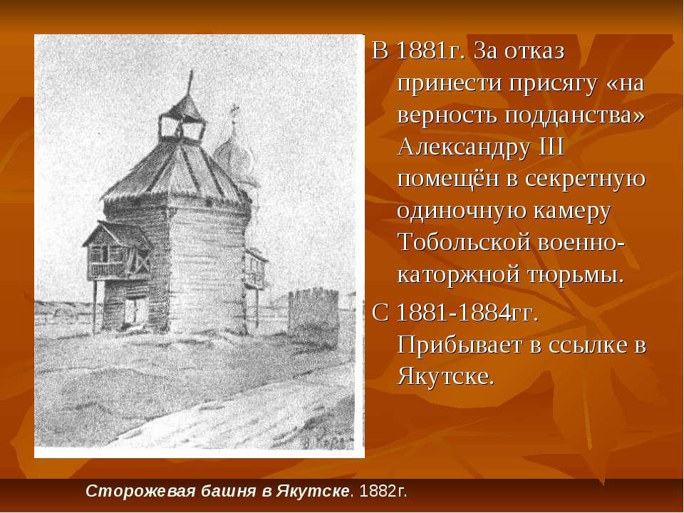 В 1881г. За отказ принести присягу «на верность подданства» Александру III по...