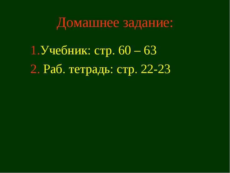 Домашнее задание: 1.Учебник: стр. 60 – 63 2. Раб. тетрадь: стр. 22-23