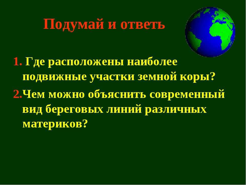Подумай и ответь 1. Где расположены наиболее подвижные участки земной коры? 2...